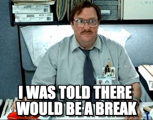 I was told there would be a break