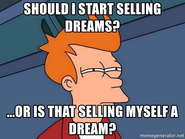 Should I start selling dreams? ...or is that selling myself a dream?